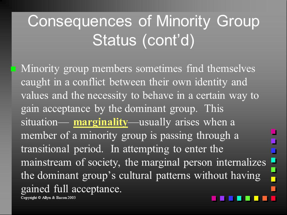 Consequences of Minority Group Status (contd) Minority group members sometimes find themselves caught in a conflict between their own identity and val
