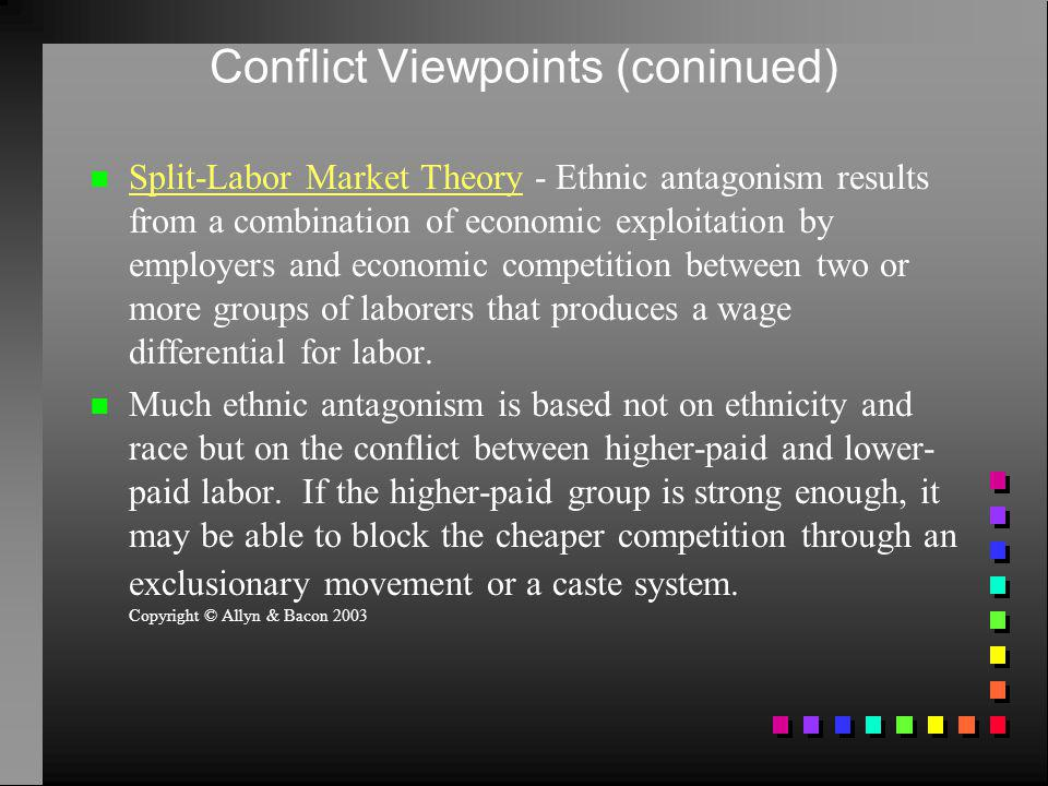 Conflict Viewpoints (coninued) Split-Labor Market Theory - Ethnic antagonism results from a combination of economic exploitation by employers and econ