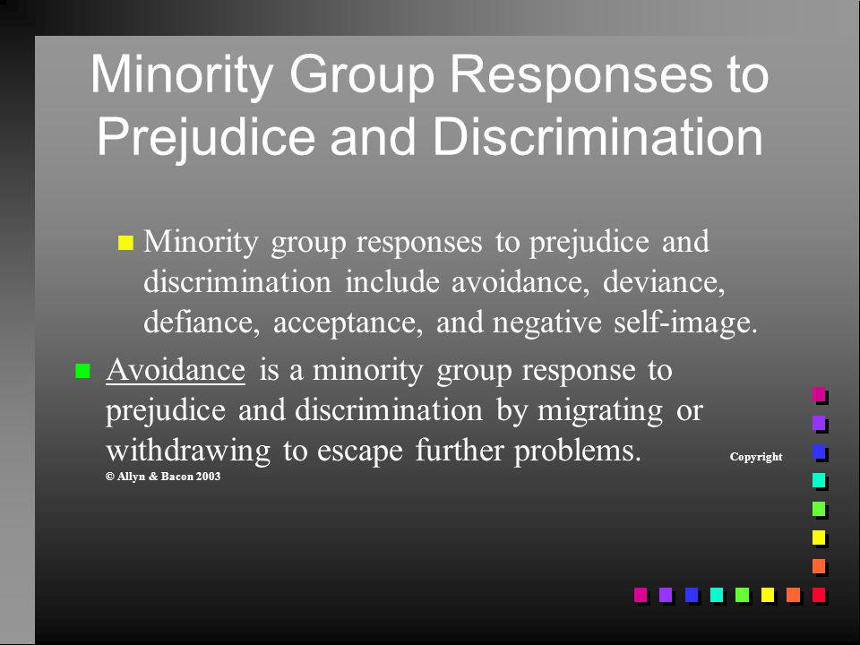 Minority Group Responses to Prejudice and Discrimination Minority group responses to prejudice and discrimination include avoidance, deviance, defianc