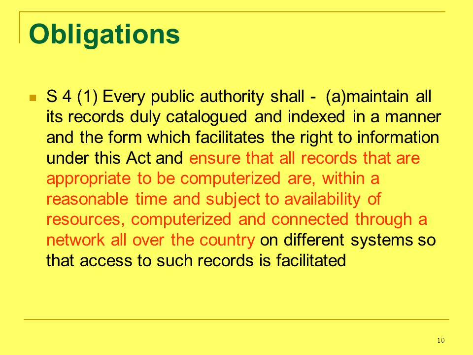 10 Obligations S 4 (1) Every public authority shall - (a)maintain all its records duly catalogued and indexed in a manner and the form which facilitates the right to information under this Act and ensure that all records that are appropriate to be computerized are, within a reasonable time and subject to availability of resources, computerized and connected through a network all over the country on different systems so that access to such records is facilitated