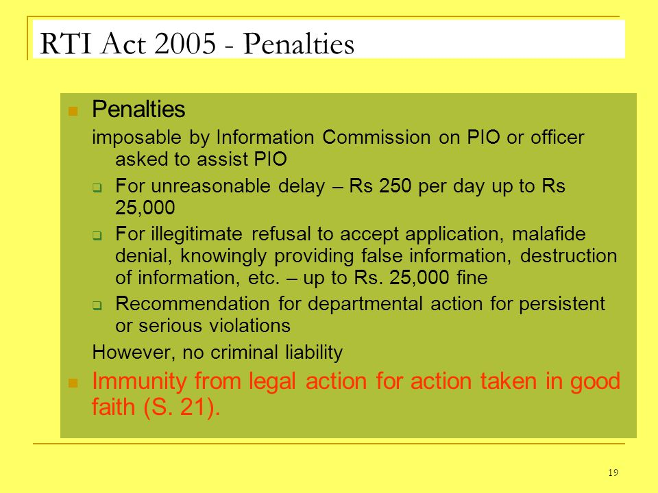 19 RTI Act 2005 - Penalties Penalties imposable by Information Commission on PIO or officer asked to assist PIO For unreasonable delay – Rs 250 per day up to Rs 25,000 For illegitimate refusal to accept application, malafide denial, knowingly providing false information, destruction of information, etc.