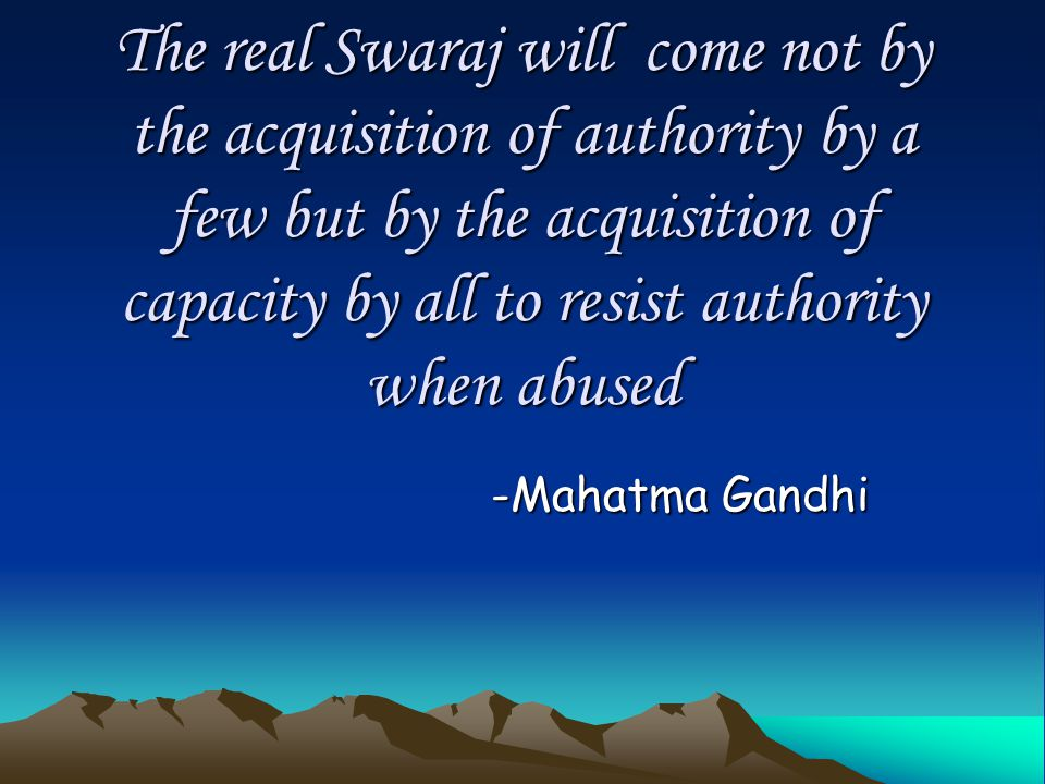 The real Swaraj will come not by the acquisition of authority by a few but by the acquisition of capacity by all to resist authority when abused -Mahatma Gandhi