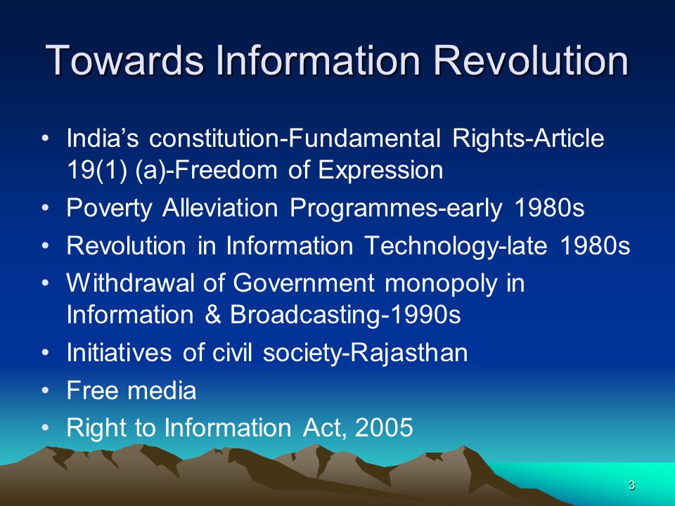 3 Towards Information Revolution Indias constitution-Fundamental Rights-Article 19(1) (a)-Freedom of Expression Poverty Alleviation Programmes-early 1980s Revolution in Information Technology-late 1980s Withdrawal of Government monopoly in Information & Broadcasting-1990s Initiatives of civil society-Rajasthan Free media Right to Information Act, 2005