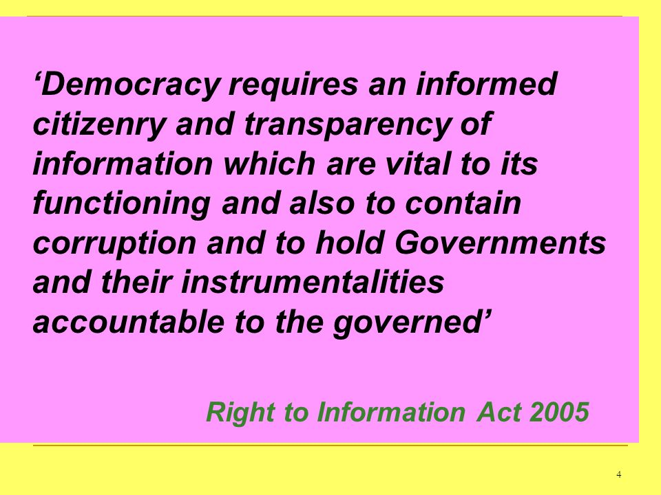 4 Democracy requires an informed citizenry and transparency of information which are vital to its functioning and also to contain corruption and to hold Governments and their instrumentalities accountable to the governed Right to Information Act 2005