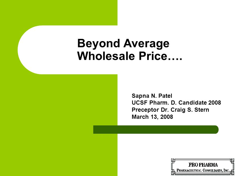 Beyond Average Wholesale Price…. Sapna N. Patel UCSF Pharm. D. Candidate 2008 Preceptor Dr. Craig S. Stern March 13, 2008