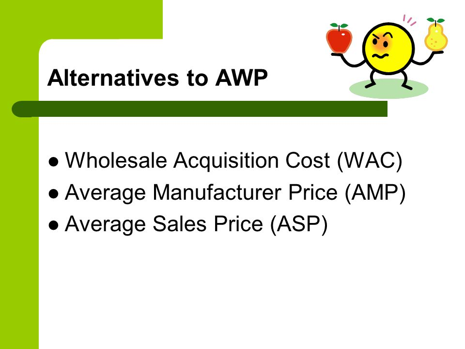 Alternatives to AWP Wholesale Acquisition Cost (WAC) Average Manufacturer Price (AMP) Average Sales Price (ASP)