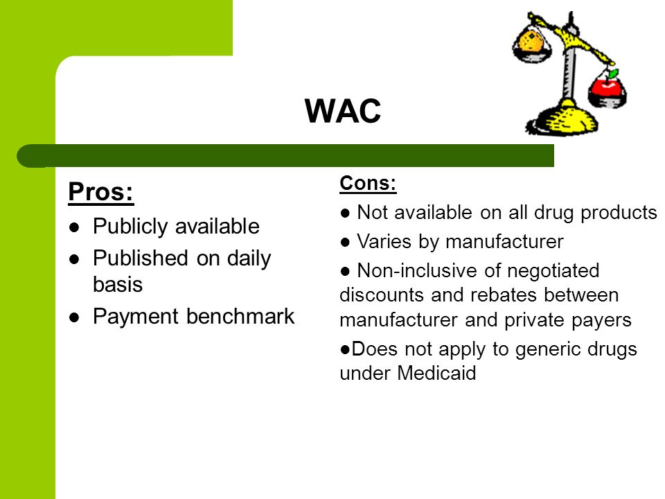 WAC Pros: Publicly available Published on daily basis Payment benchmark Cons: Not available on all drug products Varies by manufacturer Non-inclusive of negotiated discounts and rebates between manufacturer and private payers Does not apply to generic drugs under Medicaid