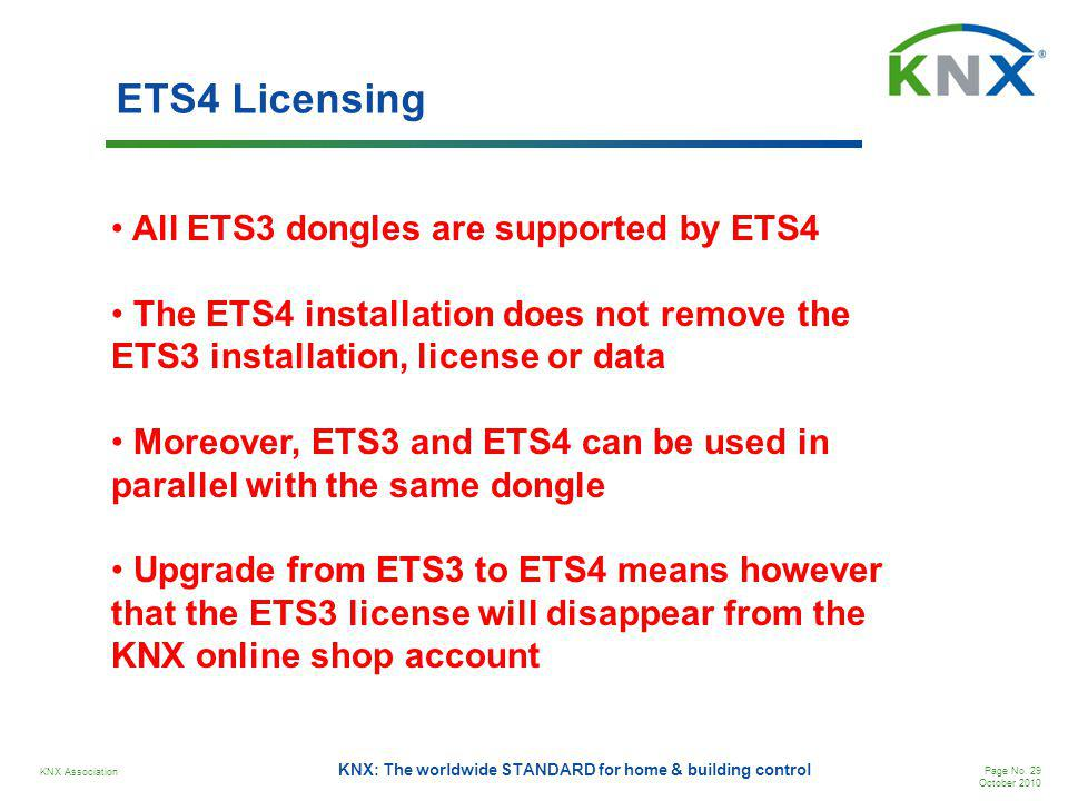 KNX Association Page No. 29 October 2010 KNX: The worldwide STANDARD for home & building control ETS4 Licensing All ETS3 dongles are supported by ETS4