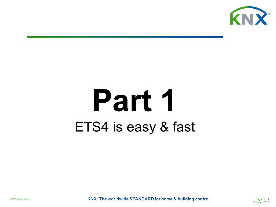 KNX Association Page No. 4 October 2010 KNX: The worldwide STANDARD for home & building control Part 1 ETS4 is easy & fast