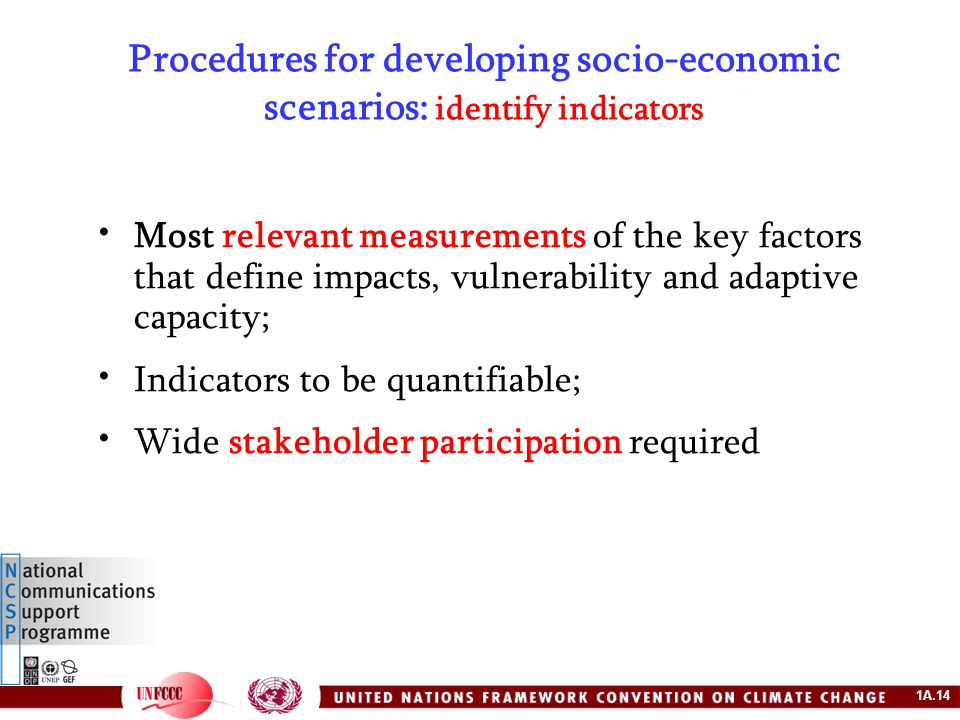 1A.14 Procedures for developing socio-economic scenarios: identify indicators Most relevant measurements of the key factors that define impacts, vulnerability and adaptive capacity; Indicators to be quantifiable; Wide stakeholder participation required