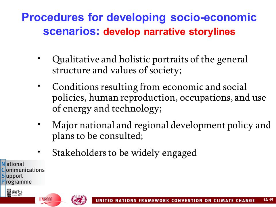1A.15 Procedures for developing socio-economic scenarios: develop narrative storylines Qualitative and holistic portraits of the general structure and values of society; Conditions resulting from economic and social policies, human reproduction, occupations, and use of energy and technology; Major national and regional development policy and plans to be consulted; Stakeholders to be widely engaged