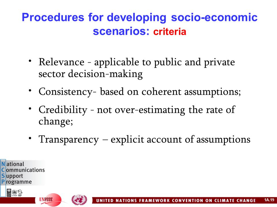 1A.19 Procedures for developing socio-economic scenarios: criteria Relevance - applicable to public and private sector decision-making Consistency- based on coherent assumptions; Credibility - not over-estimating the rate of change; Transparency – explicit account of assumptions