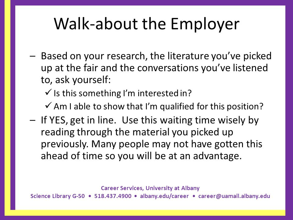 Career Services, University at Albany Science Library G-50 518.437.4900 albany.edu/career career@uamail.albany.edu Walk-about the Employer –Based on your research, the literature youve picked up at the fair and the conversations youve listened to, ask yourself: Is this something Im interested in.