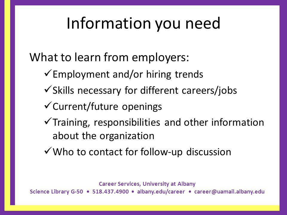 Career Services, University at Albany Science Library G-50 518.437.4900 albany.edu/career career@uamail.albany.edu Information you need What to learn from employers: Employment and/or hiring trends Skills necessary for different careers/jobs Current/future openings Training, responsibilities and other information about the organization Who to contact for follow-up discussion