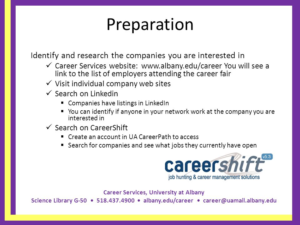 Career Services, University at Albany Science Library G-50 518.437.4900 albany.edu/career career@uamail.albany.edu Preparation Identify and research the companies you are interested in Career Services website: www.albany.edu/career You will see a link to the list of employers attending the career fair Visit individual company web sites Search on Linkedin Companies have listings in LinkedIn You can identify if anyone in your network work at the company you are interested in Search on CareerShift Create an account in UA CareerPath to access Search for companies and see what jobs they currently have open
