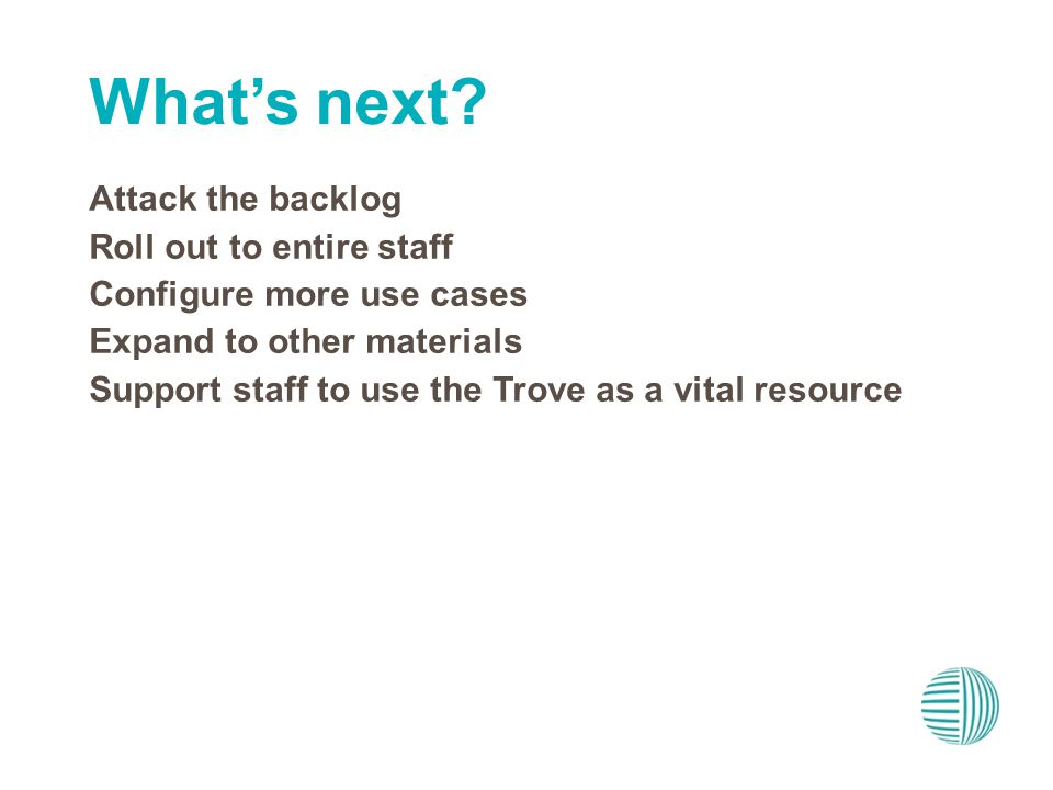 Attack the backlog Roll out to entire staff Configure more use cases Expand to other materials Support staff to use the Trove as a vital resource Whats next