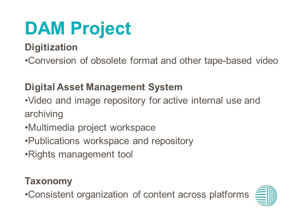 Digitization Conversion of obsolete format and other tape-based video Digital Asset Management System Video and image repository for active internal use and archiving Multimedia project workspace Publications workspace and repository Rights management tool Taxonomy Consistent organization of content across platforms DAM Project