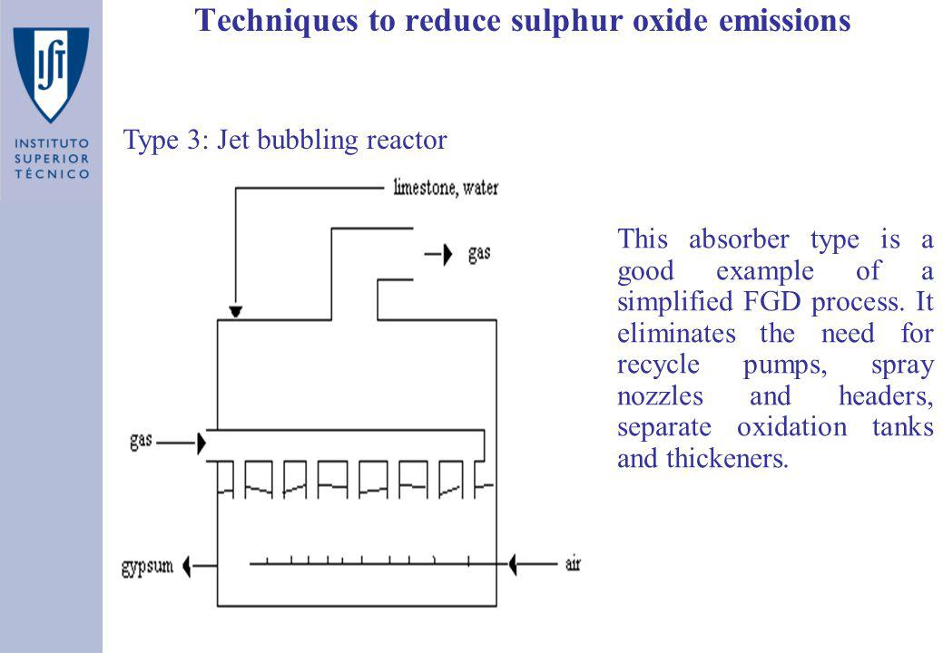 Techniques to reduce sulphur oxide emissions Type 3: Jet bubbling reactor This absorber type is a good example of a simplified FGD process. It elimina