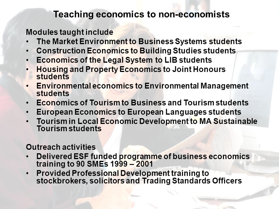 Modules taught include The Market Environment to Business Systems students Construction Economics to Building Studies students Economics of the Legal System to LlB students Housing and Property Economics to Joint Honours students Environmental economics to Environmental Management students Economics of Tourism to Business and Tourism students European Economics to European Languages students Tourism in Local Economic Development to MA Sustainable Tourism students Outreach activities Delivered ESF funded programme of business economics training to 90 SMEs 1999 – 2001 Provided Professional Development training to stockbrokers, solicitors and Trading Standards Officers Teaching economics to non-economists