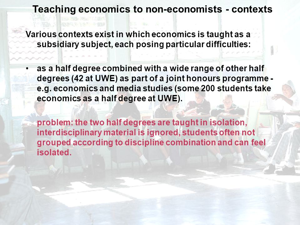 Teaching economics to non-economists - contexts Various contexts exist in which economics is taught as a subsidiary subject, each posing particular difficulties: as a half degree combined with a wide range of other half degrees (42 at UWE) as part of a joint honours programme - e.g.