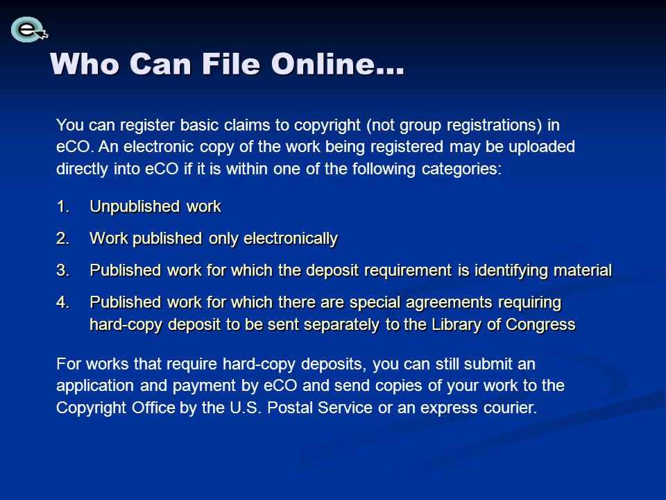 Who Can File Online… 1.Unpublished work 2.Work published only electronically 3.Published work for which the deposit requirement is identifying material 4.Published work for which there are special agreements requiring hard-copy deposit to be sent separately to the Library of Congress For works that require hard-copy deposits, you can still submit an application and payment by eCO and send copies of your work to the Copyright Office by the U.S.