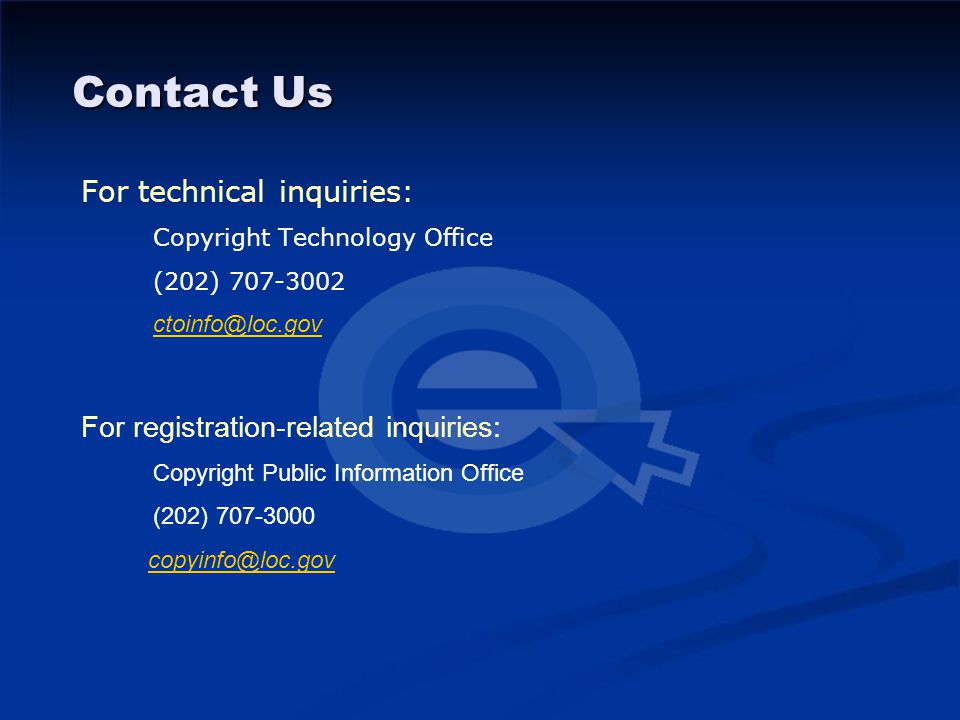 Contact Us For technical inquiries: Copyright Technology Office (202) 707-3002 ctoinfo@loc.gov For registration-related inquiries: Copyright Public Information Office (202) 707-3000 copyinfo@loc.gov