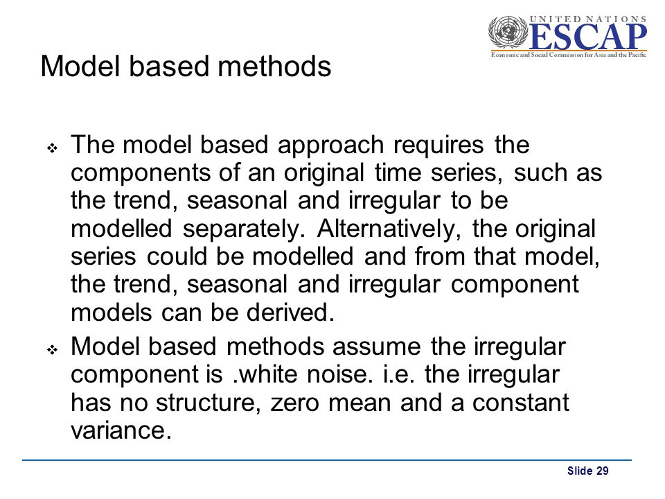 Slide 29 Model based methods The model based approach requires the components of an original time series, such as the trend, seasonal and irregular to