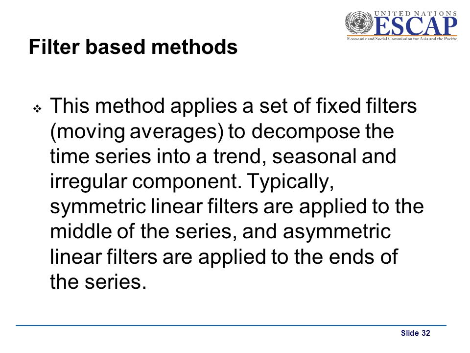 Slide 32 Filter based methods This method applies a set of fixed filters (moving averages) to decompose the time series into a trend, seasonal and irr