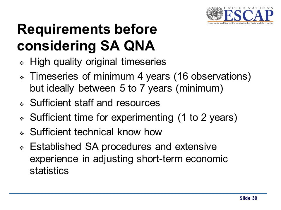 Slide 38 Requirements before considering SA QNA High quality original timeseries Timeseries of minimum 4 years (16 observations) but ideally between 5