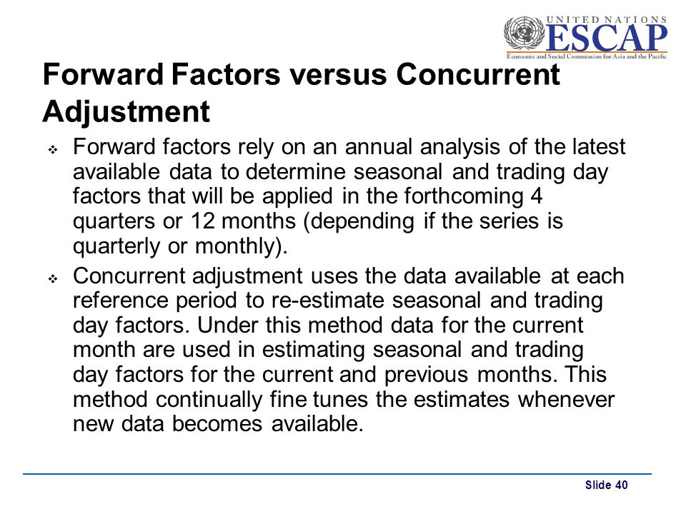 Slide 40 Forward Factors versus Concurrent Adjustment Forward factors rely on an annual analysis of the latest available data to determine seasonal an