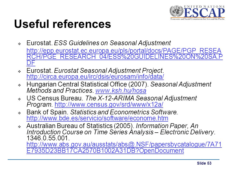 Slide 53 Useful references Eurostat. ESS Guidelines on Seasonal Adjustment http://epp.eurostat.ec.europa.eu/pls/portal/docs/PAGE/PGP_RESEA RCH/PGE_RES