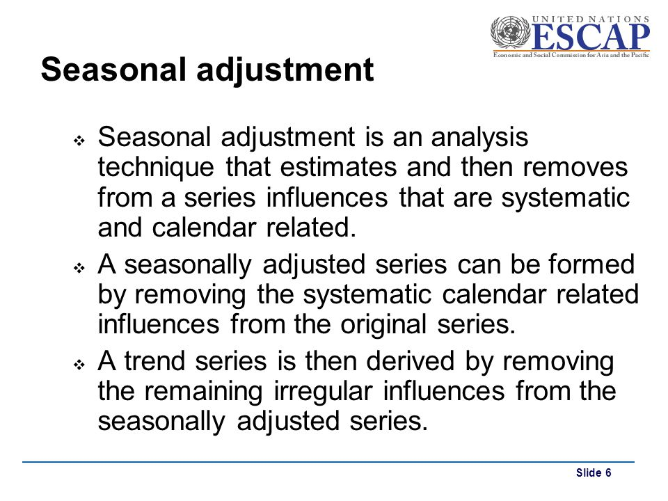 Slide 6 Seasonal adjustment Seasonal adjustment is an analysis technique that estimates and then removes from a series influences that are systematic
