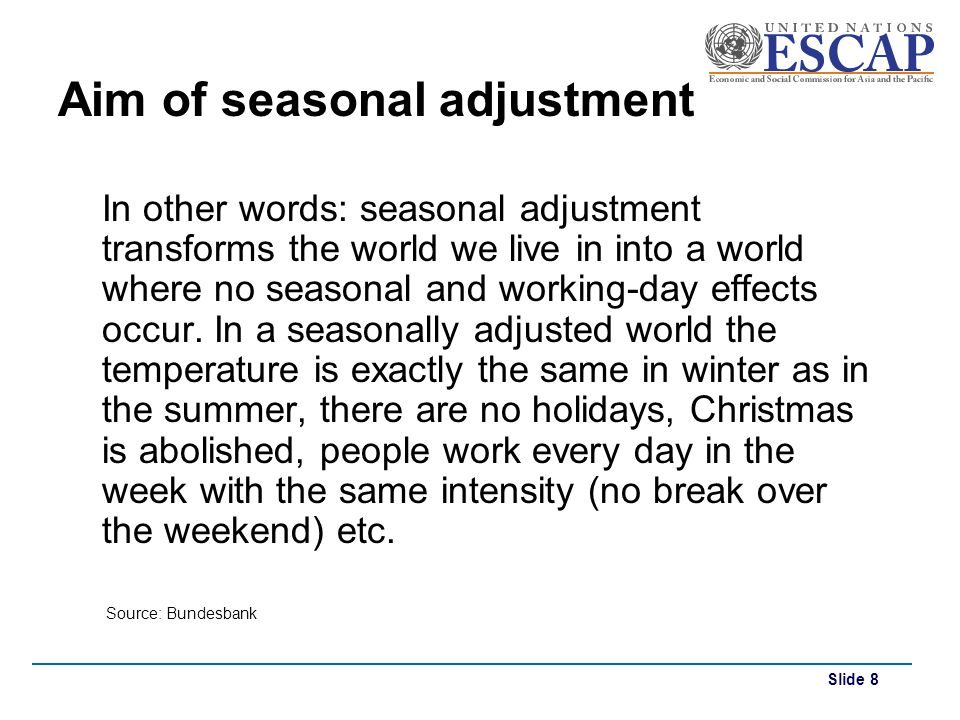Slide 8 Aim of seasonal adjustment In other words: seasonal adjustment transforms the world we live in into a world where no seasonal and working-day