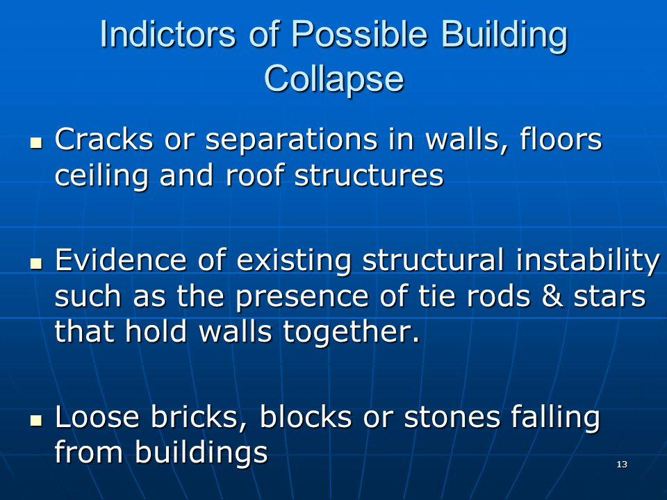 13 Indictors of Possible Building Collapse Cracks or separations in walls, floors ceiling and roof structures Cracks or separations in walls, floors c