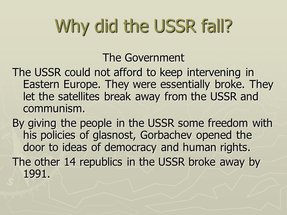 Why did the USSR fall? The Government The USSR could not afford to keep intervening in Eastern Europe. They were essentially broke. They let the satel