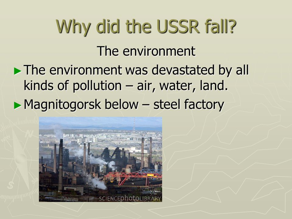 Why did the USSR fall? The environment The environment was devastated by all kinds of pollution – air, water, land. The environment was devastated by