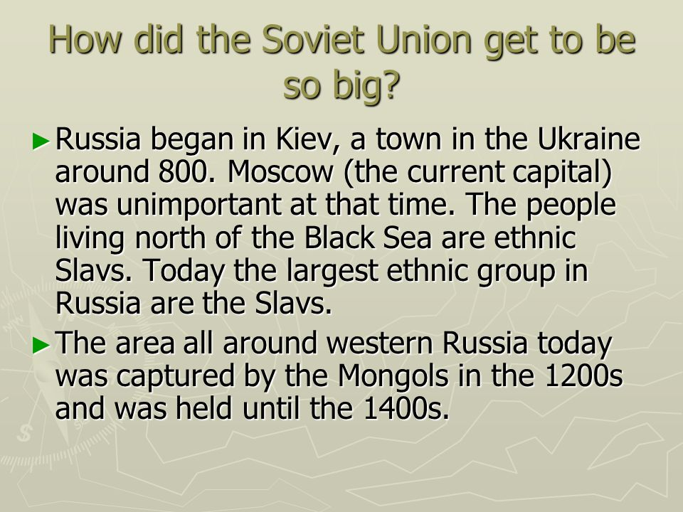 How did the Soviet Union get to be so big? Russia began in Kiev, a town in the Ukraine around 800. Moscow (the current capital) was unimportant at tha