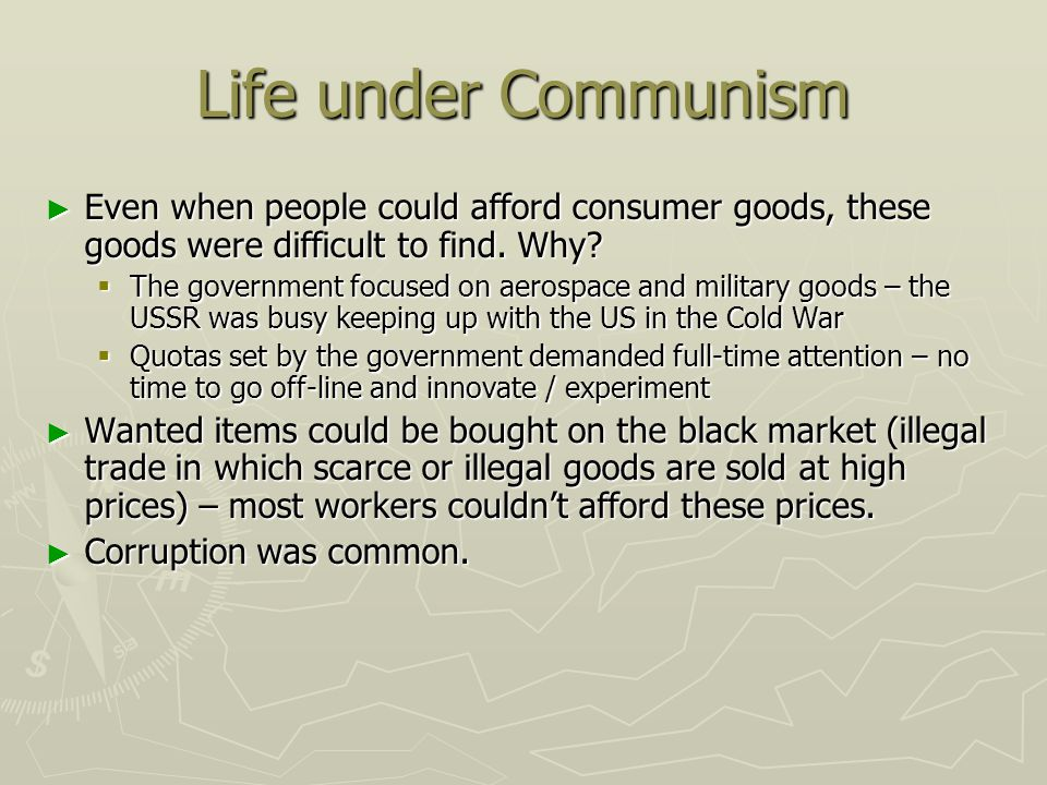 Life under Communism Even when people could afford consumer goods, these goods were difficult to find. Why? Even when people could afford consumer goo