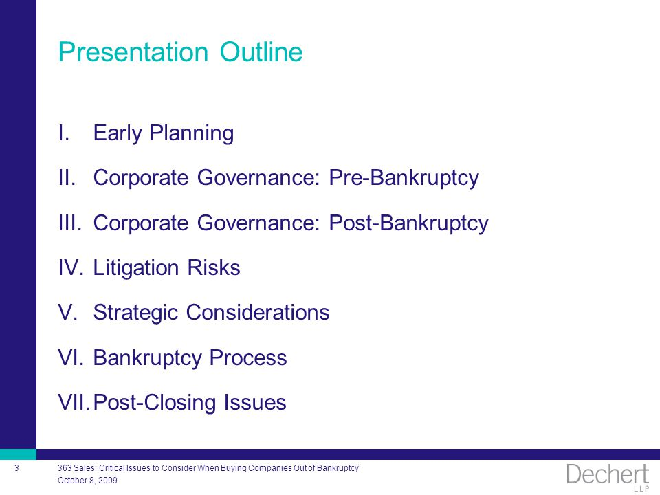 October 8, 2009 363 Sales: Critical Issues to Consider When Buying Companies Out of Bankruptcy 3 Presentation Outline I.Early Planning II.Corporate Governance: Pre-Bankruptcy III.Corporate Governance: Post-Bankruptcy IV.Litigation Risks V.Strategic Considerations VI.Bankruptcy Process VII.Post-Closing Issues