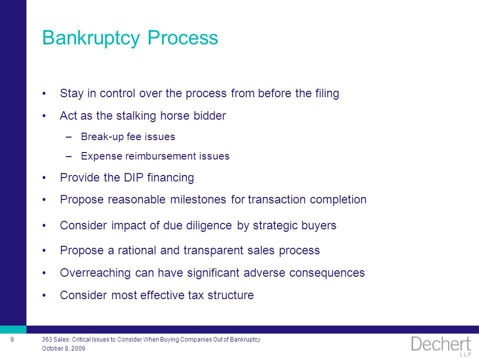 October 8, 2009 363 Sales: Critical Issues to Consider When Buying Companies Out of Bankruptcy 9 Bankruptcy Process Stay in control over the process from before the filing Act as the stalking horse bidder –Break-up fee issues –Expense reimbursement issues Provide the DIP financing Propose reasonable milestones for transaction completion Consider impact of due diligence by strategic buyers Propose a rational and transparent sales process Overreaching can have significant adverse consequences Consider most effective tax structure
