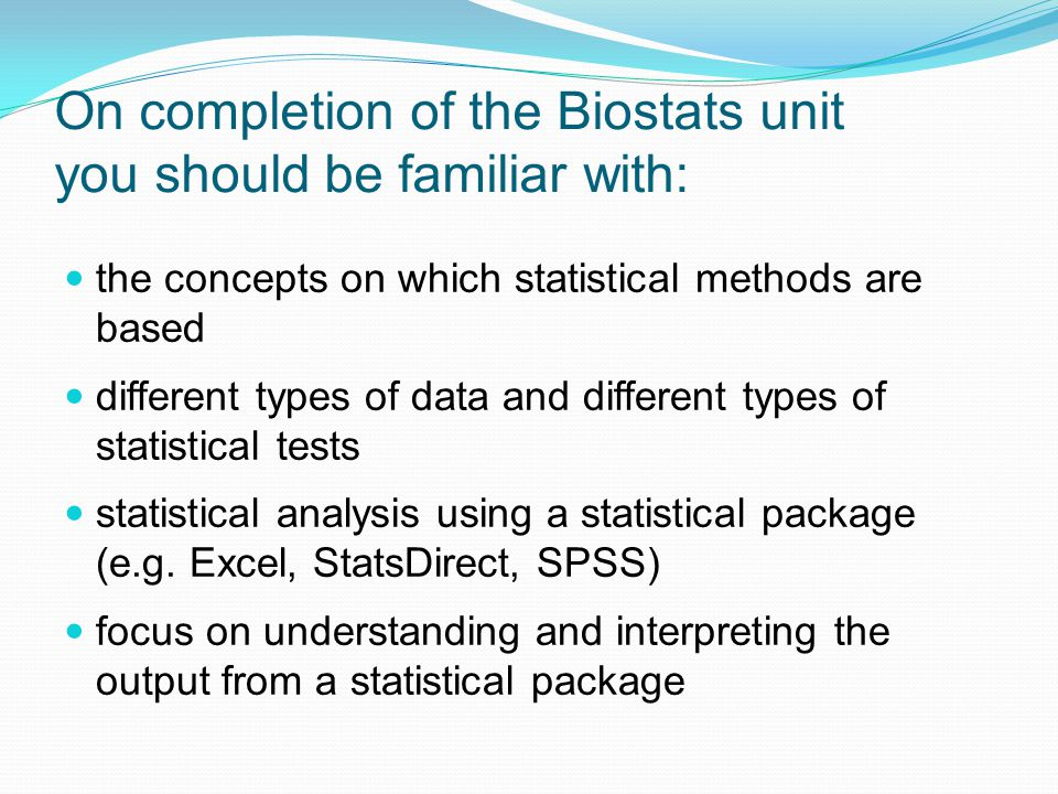 On completion of the Biostats unit you should be familiar with: the concepts on which statistical methods are based different types of data and different types of statistical tests statistical analysis using a statistical package (e.g.