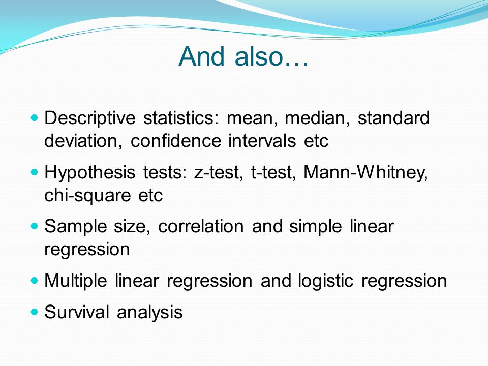 And also… Descriptive statistics: mean, median, standard deviation, confidence intervals etc Hypothesis tests: z-test, t-test, Mann-Whitney, chi-square etc Sample size, correlation and simple linear regression Multiple linear regression and logistic regression Survival analysis