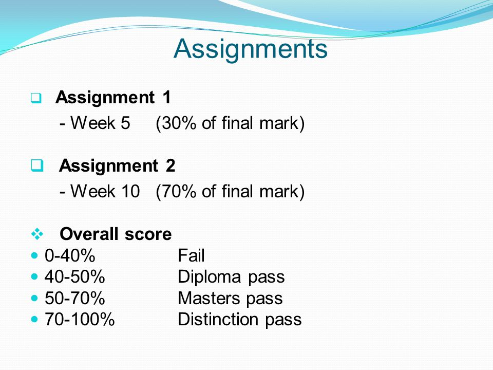 Assignments Assignment 1 - Week 5 (30% of final mark) Assignment 2 - Week 10 (70% of final mark) Overall score 0-40%Fail 40-50% Diploma pass 50-70%Masters pass 70-100%Distinction pass