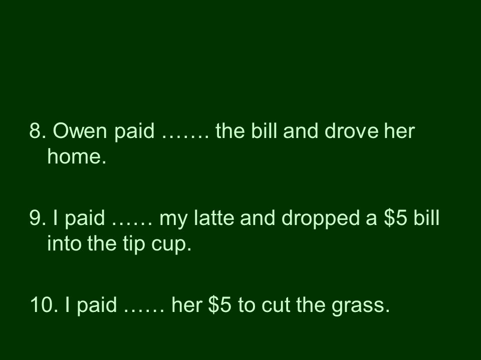 8. Owen paid ……. the bill and drove her home. 9.