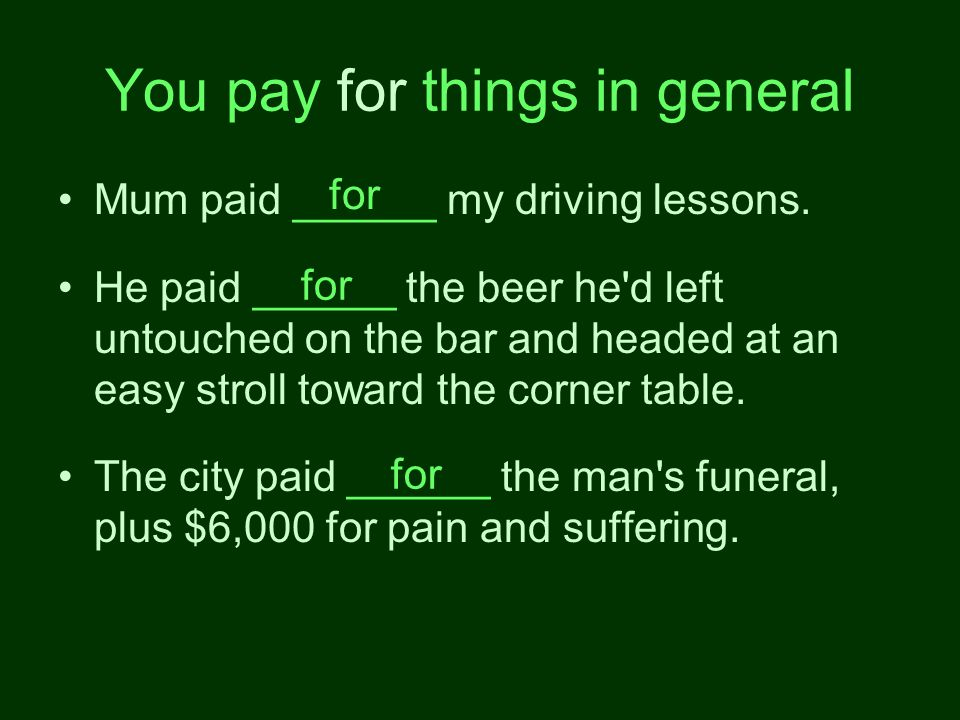 You pay for things in general Mum paid ______ my driving lessons.