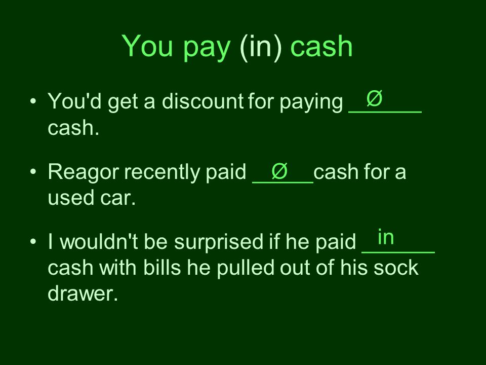 You pay (in) cash You d get a discount for paying ______ cash.
