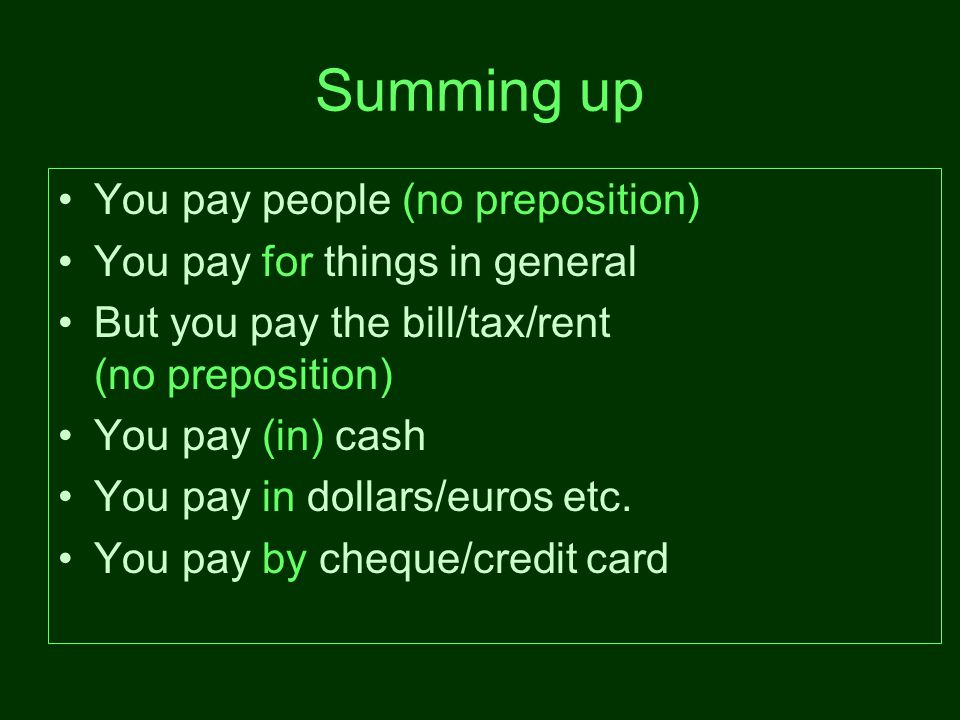 Summing up You pay people (no preposition) You pay for things in general But you pay the bill/tax/rent (no preposition) You pay (in) cash You pay in dollars/euros etc.