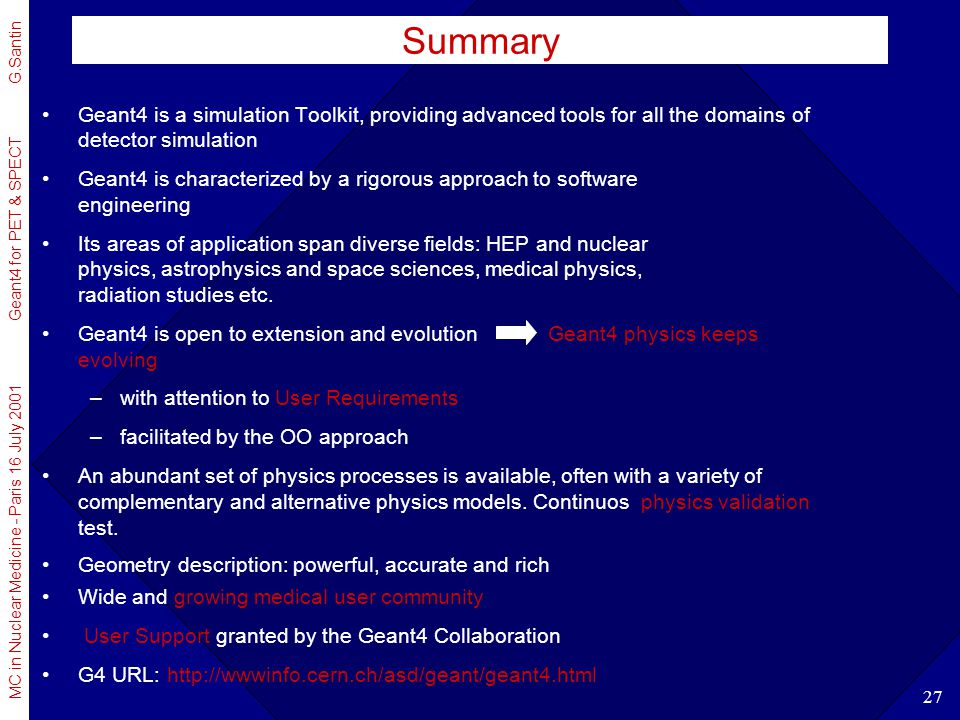 MC in Nuclear Medicine - Paris 16 July 2001 Geant4 for PET & SPECT G.Santin 27 Geant4 is a simulation Toolkit, providing advanced tools for all the do
