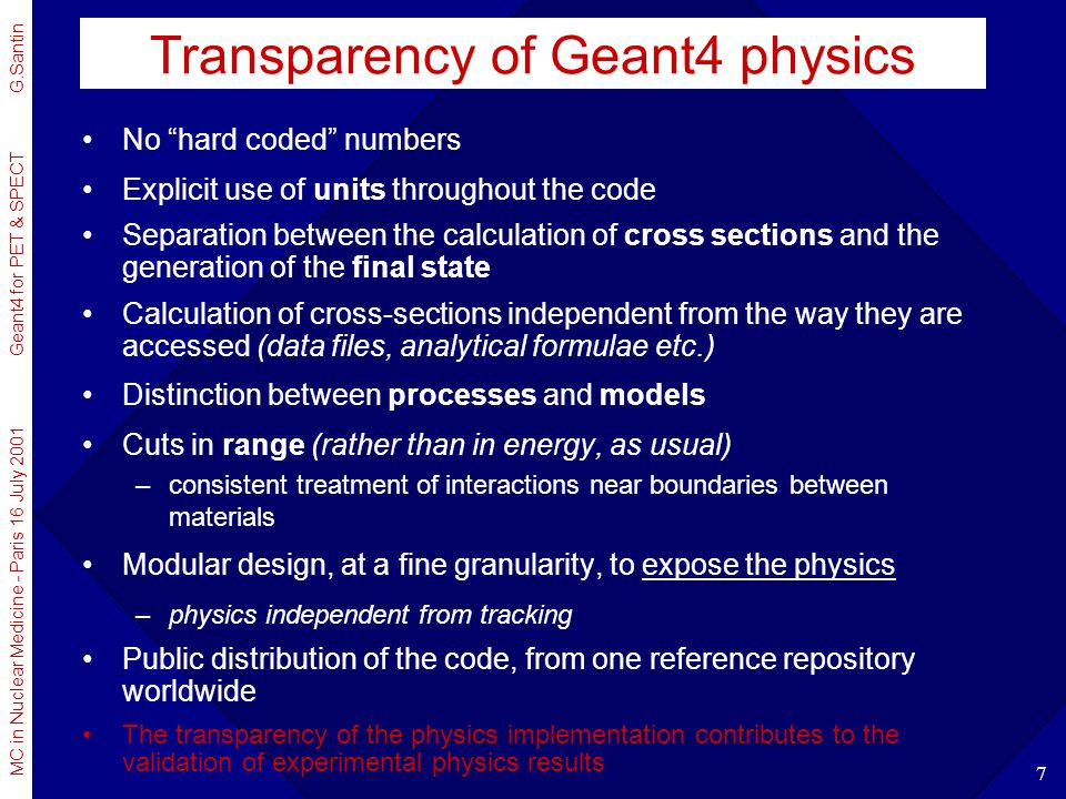 MC in Nuclear Medicine - Paris 16 July 2001 Geant4 for PET & SPECT G.Santin 8 Physics processes relevant for medical applications Hadronic interactions –ample variety of complementary and alternative models Multiple scattering –new improved model, taking into account also lateral displacement Low Energy extensions of electromagnetic interactions –250 eV electrons, photons –~ 1 keV positive hadrons, ions –ICRU-compliant and ICRU-consistent –Barkas effect taken into account for antiprotons, negative ions –further extensions and refinements in progress Radioactive Decay Module –simulation of radioactive sources, including all the secondary emissions Neutrons –exploiting all the evaluated n data libraries worldwide