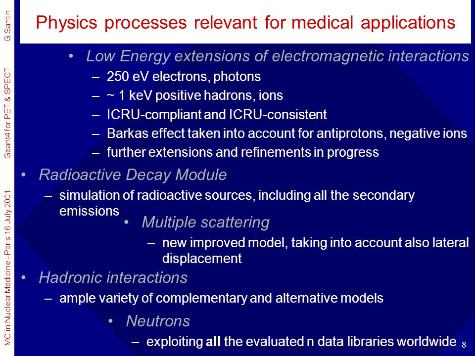 MC in Nuclear Medicine - Paris 16 July 2001 Geant4 for PET & SPECT G.Santin 9 Low Energy Electromagnetic Physics Geant4 Low Energy Electromagnetic package extends the coverage of physics interactions Needed for space and medical applications, physics, antimatter searches 250 eV down to 250 eV for electrons and based on the LLNL data libraries shell effects ~ down to ~ 100 eV in the near future based on Penelope Electron Photon Transport ~ 1 keV down to ~ 1 keV for hadrons and ions Bethe-Bloch above 2 MeV Ziegler and ICRU parameterisations (with material dependence) free electron gas model quantal harmonic oscillator model charge dependence (Barkas effect) http://www.ge.infn.it/geant4/lowE/